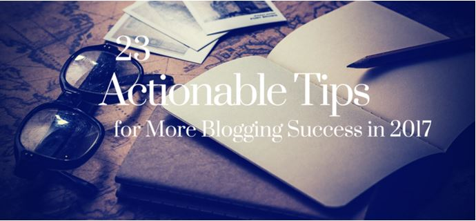 23 Actionable Tips for More Blogging Success in 2017